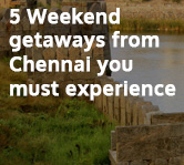 5 Weekend Getaways from Chennai you must Experience